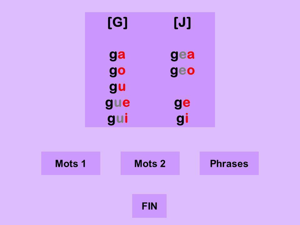 g [G] ga go gu gue gui [J] gea geo ge gi Mots 1 Mots 2 Phrases FIN
